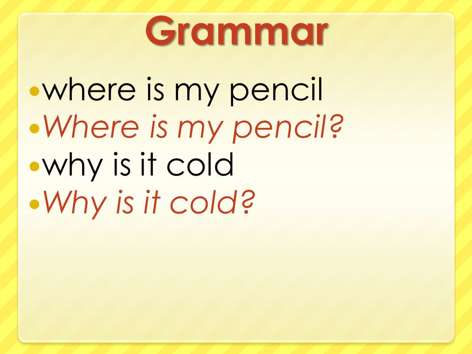 Grammar where is my pencil Where is my pencil why is it cold Why is it cold