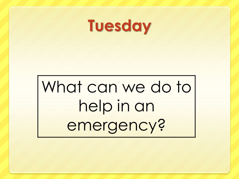 Tuesday What can we do to help in an emergency