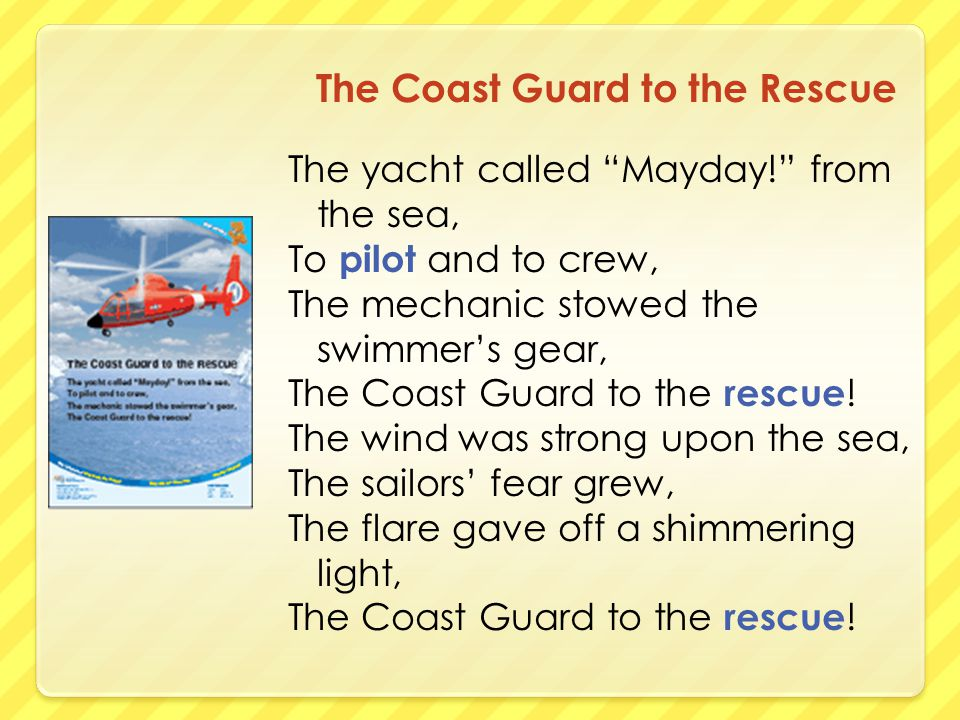 The Coast Guard to the Rescue The yacht called Mayday! from the sea, To pilot and to crew, The mechanic stowed the swimmer's gear, The Coast Guard to the rescue .