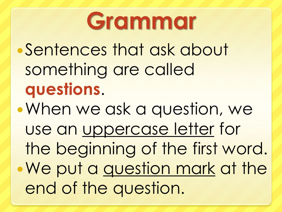 Grammar Sentences that ask about something are called questions.