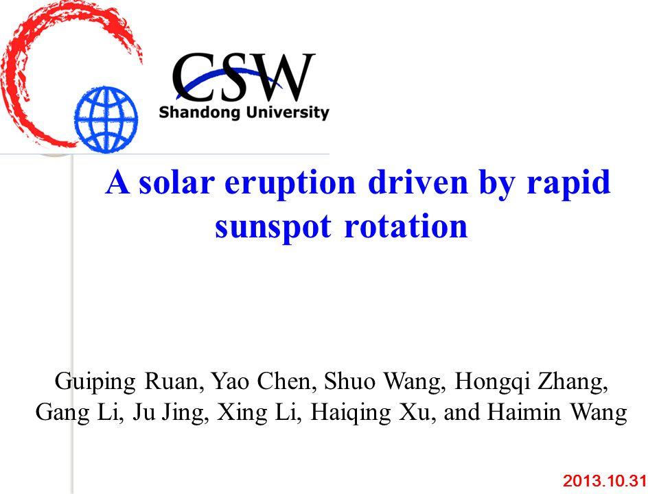 A solar eruption driven by rapid sunspot rotation Guiping Ruan, Yao Chen, Shuo Wang, Hongqi Zhang, Gang Li, Ju Jing, Xing Li, Haiqing Xu, and Haimin Wang 2013.10.31