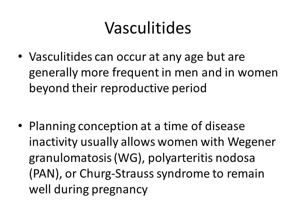 Vasculitides Vasculitides can occur at any age but are generally more frequent in men and in women beyond their reproductive period Planning conception at a time of disease inactivity usually allows women with Wegener granulomatosis (WG), polyarteritis nodosa (PAN), or Churg-Strauss syndrome to remain well during pregnancy