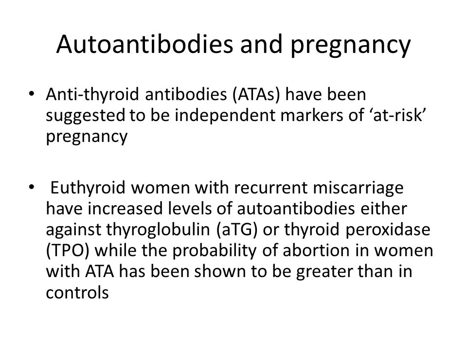 Autoantibodies and pregnancy Anti-thyroid antibodies (ATAs) have been suggested to be independent markers of 'at-risk' pregnancy Euthyroid women with recurrent miscarriage have increased levels of autoantibodies either against thyroglobulin (aTG) or thyroid peroxidase (TPO) while the probability of abortion in women with ATA has been shown to be greater than in controls