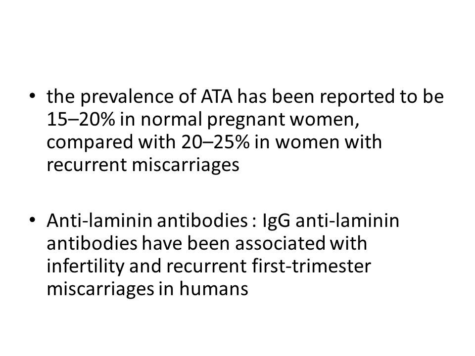 the prevalence of ATA has been reported to be 15–20% in normal pregnant women, compared with 20–25% in women with recurrent miscarriages Anti-laminin antibodies : IgG anti-laminin antibodies have been associated with infertility and recurrent first-trimester miscarriages in humans