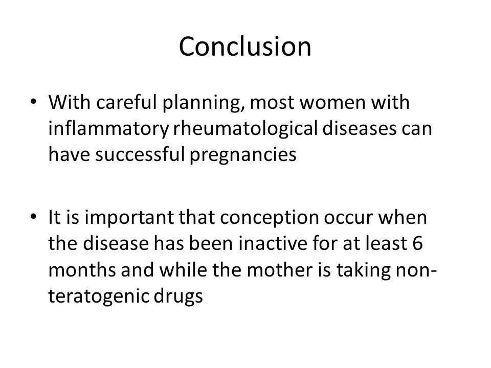 Conclusion With careful planning, most women with inflammatory rheumatological diseases can have successful pregnancies It is important that conception occur when the disease has been inactive for at least 6 months and while the mother is taking non- teratogenic drugs
