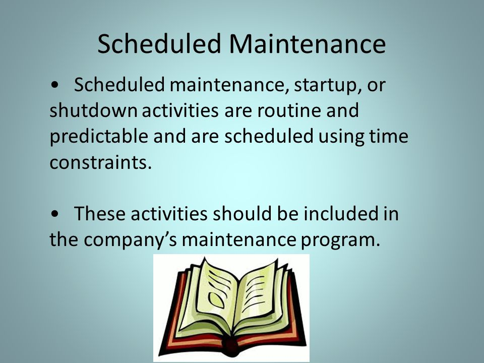 Scheduled Maintenance Scheduled maintenance, startup, or shutdown activities are routine and predictable and are scheduled using time constraints. The