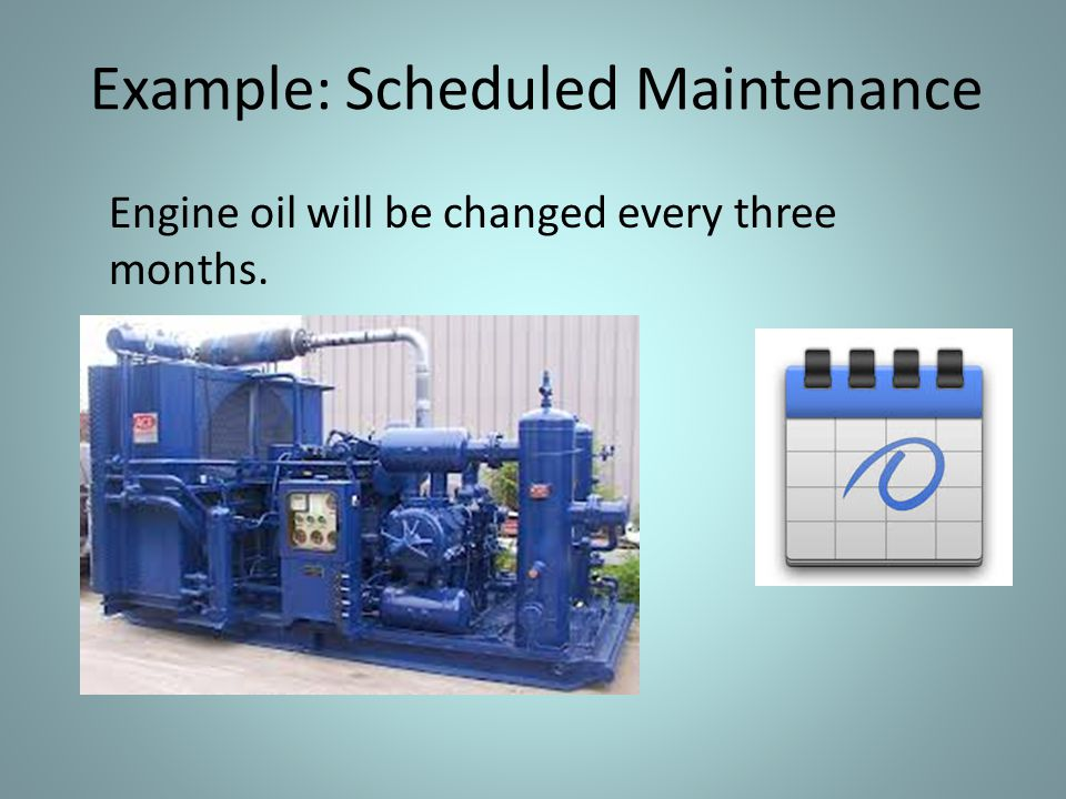 Example: Scheduled Maintenance Engine oil will be changed every three months.