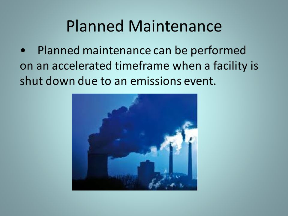 Planned Maintenance Planned maintenance can be performed on an accelerated timeframe when a facility is shut down due to an emissions event.
