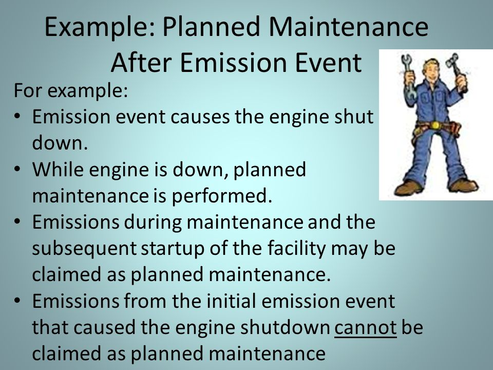 Example: Planned Maintenance After Emission Event For example: Emission event causes the engine shut down. While engine is down, planned maintenance i
