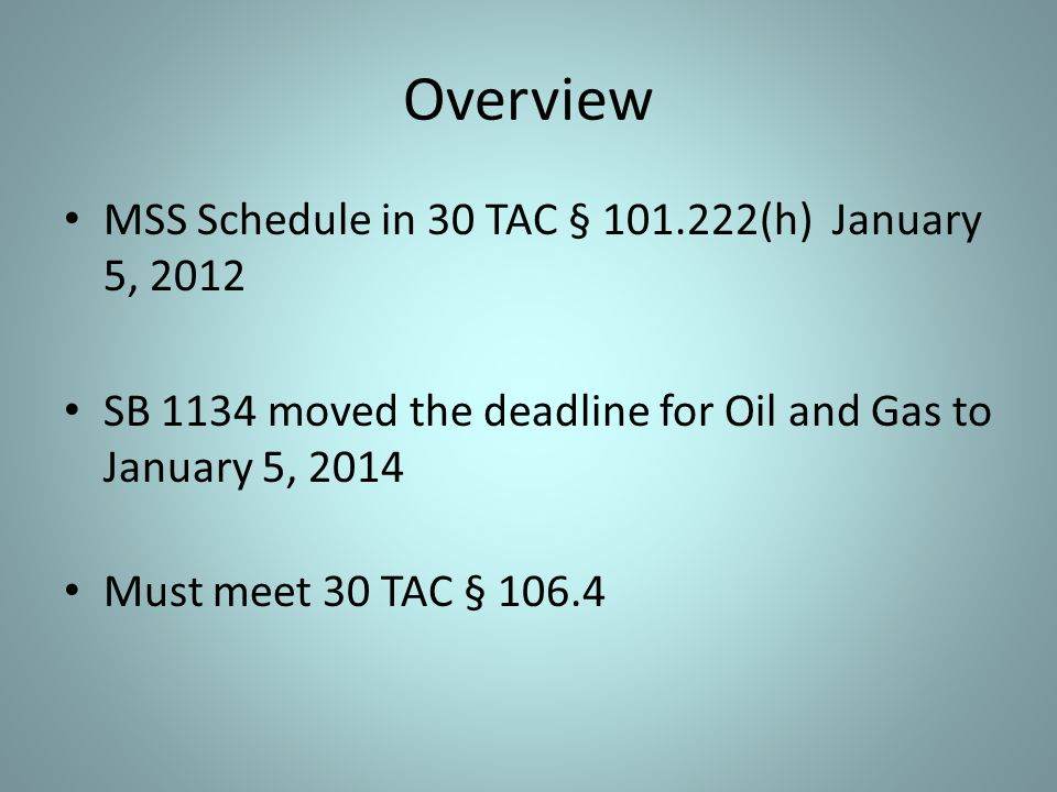 Overview MSS Schedule in 30 TAC § 101.222(h) January 5, 2012 SB 1134 moved the deadline for Oil and Gas to January 5, 2014 Must meet 30 TAC § 106.4