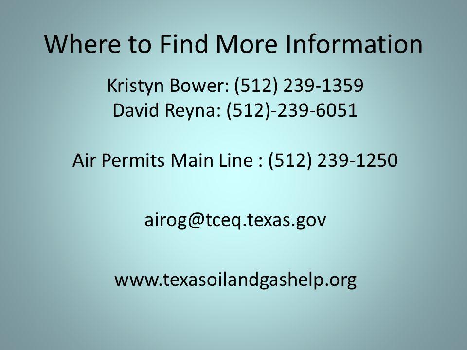 Where to Find More Information Kristyn Bower: (512) 239-1359 David Reyna: (512)-239-6051 Air Permits Main Line : (512) 239-1250 airog@tceq.texas.gov w