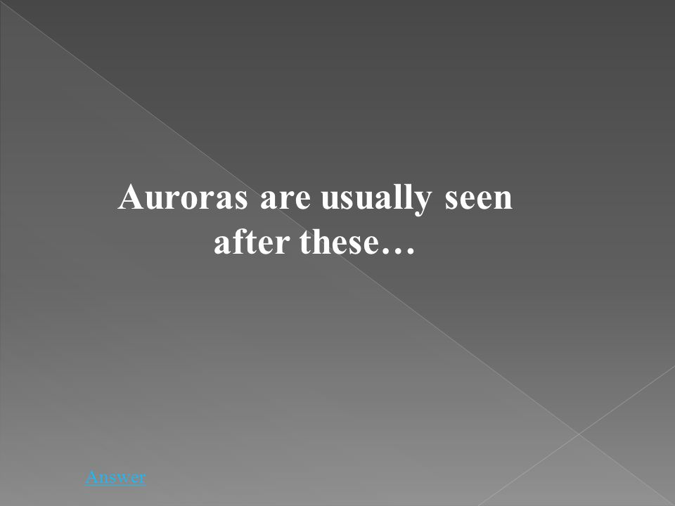 Auroras are usually seen after these… Answer