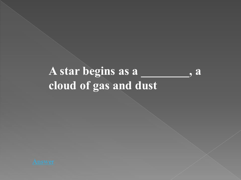 A star begins as a ________, a cloud of gas and dust Answer