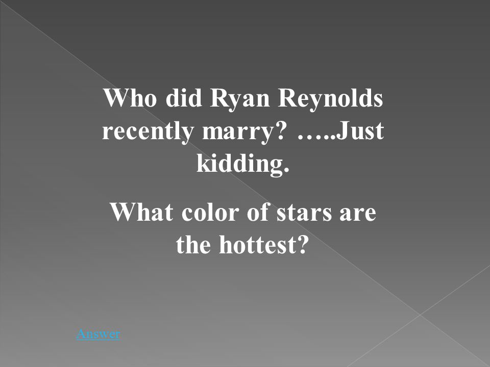 Who did Ryan Reynolds recently marry? …..Just kidding. What color of stars are the hottest? Answer
