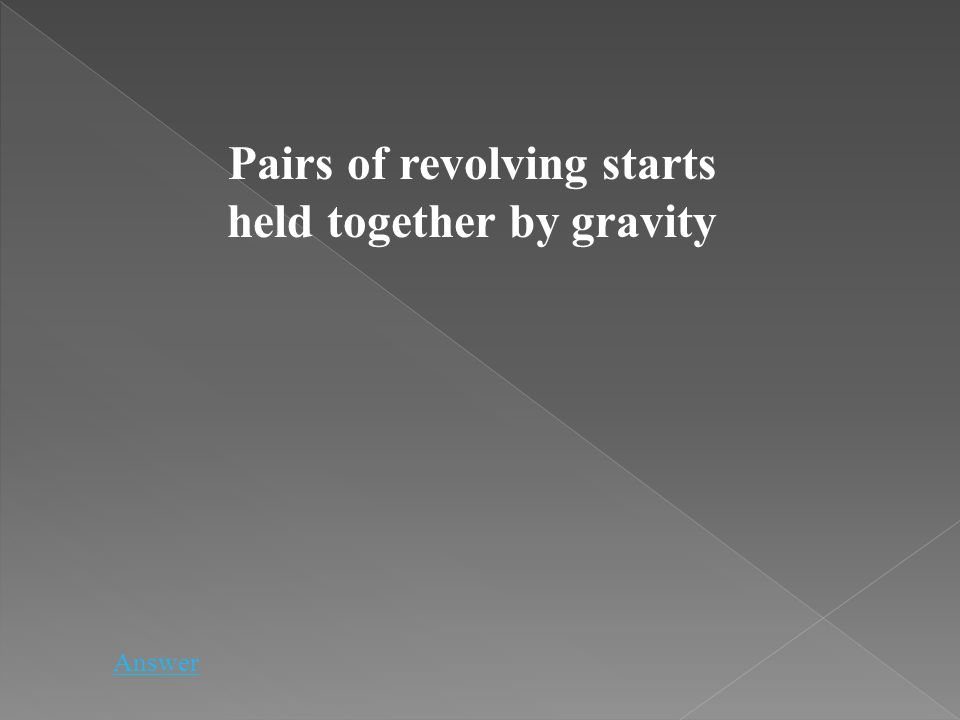 Pairs of revolving starts held together by gravity Answer