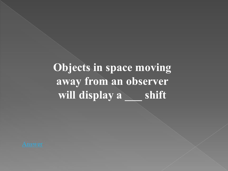 Objects in space moving away from an observer will display a ___ shift Answer