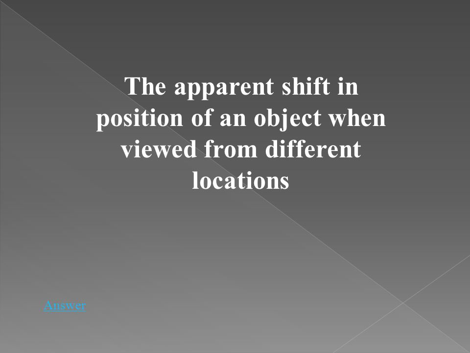 The apparent shift in position of an object when viewed from different locations Answer