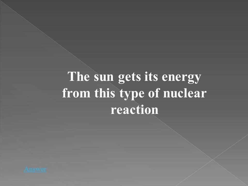 Answer The sun gets its energy from this type of nuclear reaction