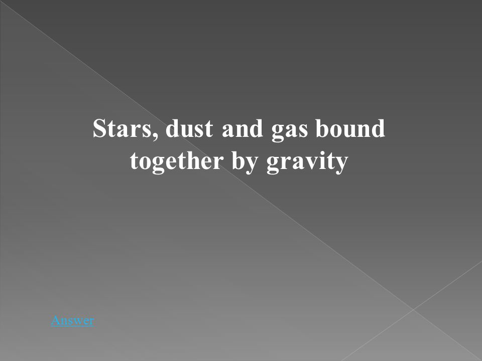 Stars, dust and gas bound together by gravity Answer
