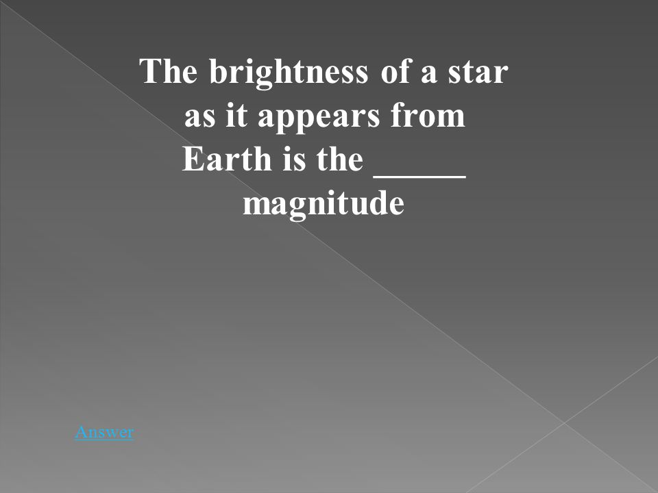 The brightness of a star as it appears from Earth is the _____ magnitude Answer
