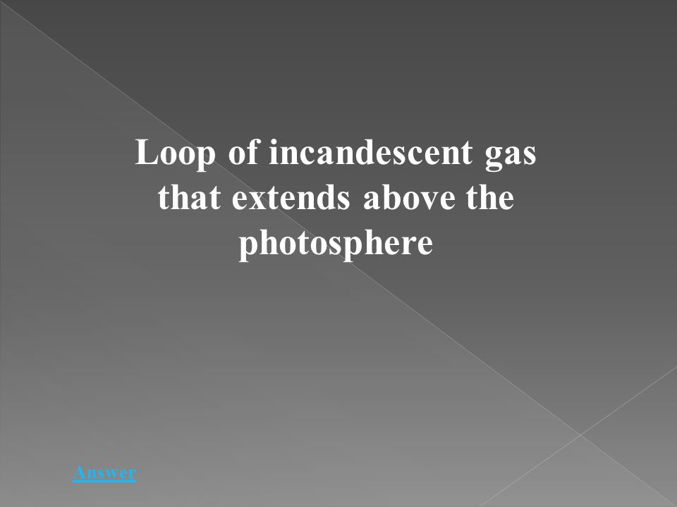 Loop of incandescent gas that extends above the photosphere Answer