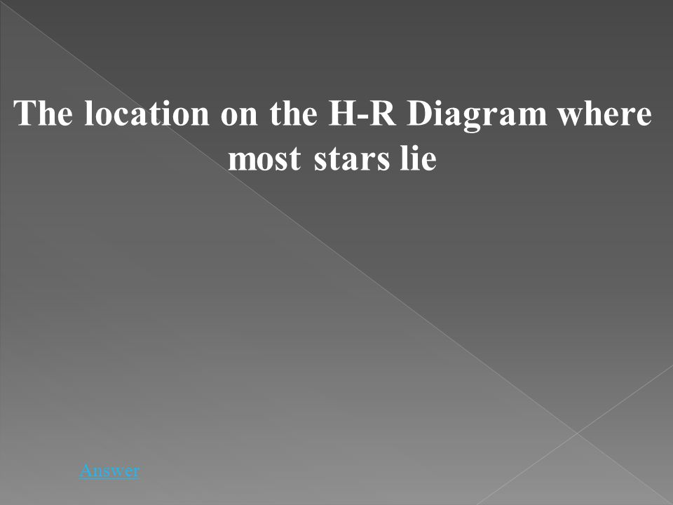 Answer The location on the H-R Diagram where most stars lie