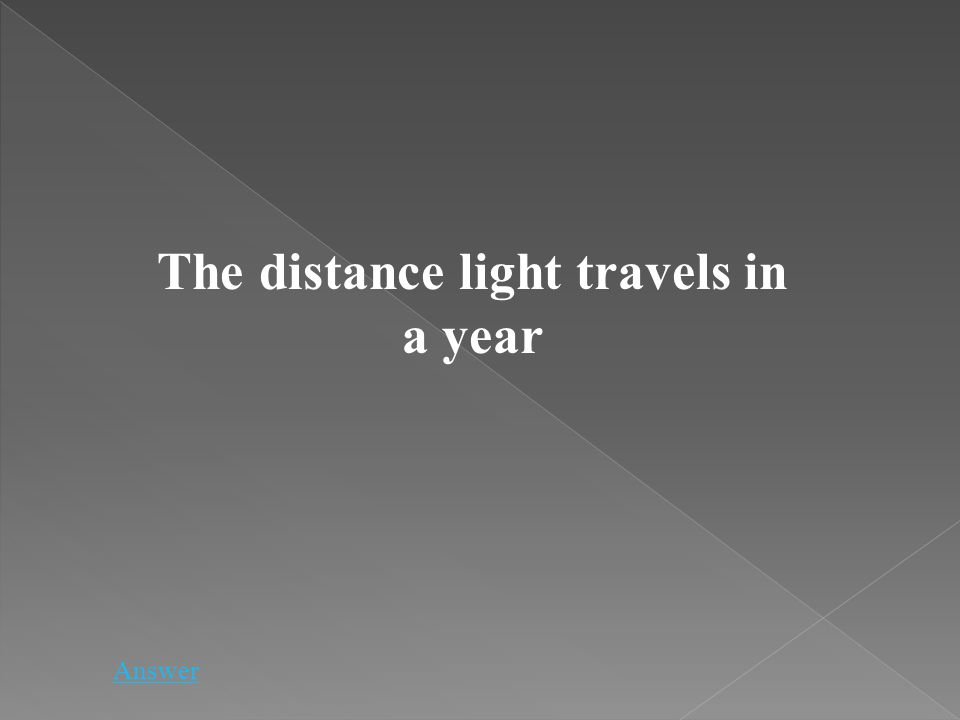 The distance light travels in a year Answer