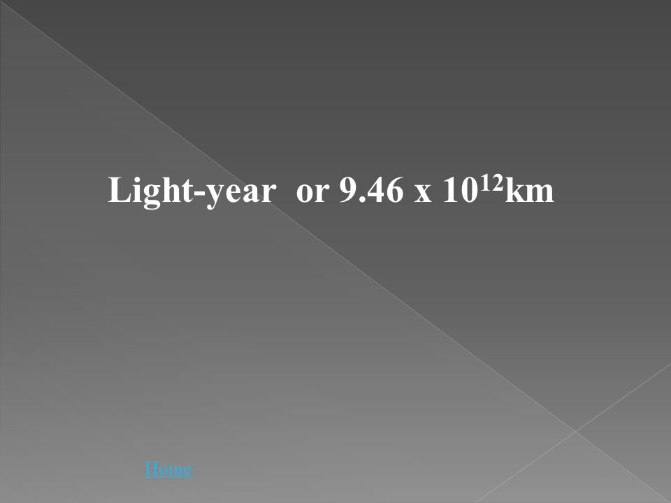 Light-year or 9.46 x 10 12 km Home