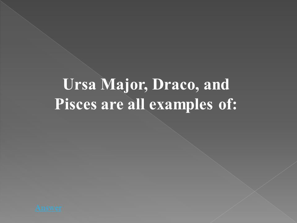 Ursa Major, Draco, and Pisces are all examples of: Answer