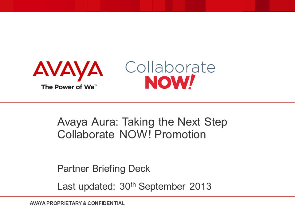Avaya Aura: Taking the Next Step Collaborate NOW! Promotion Partner Briefing Deck Last updated: 30 th September 2013 AVAYA PROPRIETARY & CONFIDENTIAL
