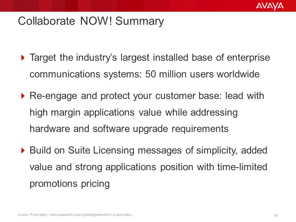 Avaya - Proprietary. Use pursuant to your signed agreement or Avaya policy. 31 Collaborate NOW! Summary  Target the industry's largest installed base