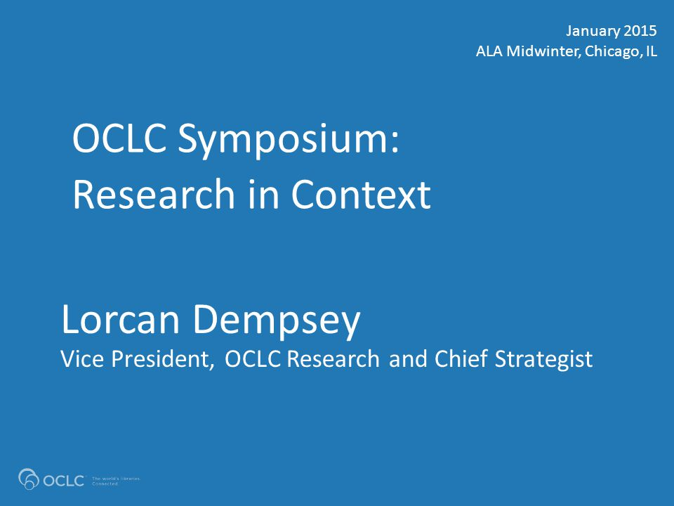 OCLC AMERICAS REGIONAL COUNCIL #OCLCalamw Lorcan Dempsey Vice President, OCLC Research and Chief Strategist OCLC Symposium: Research in Context January 2015 ALA Midwinter, Chicago, IL