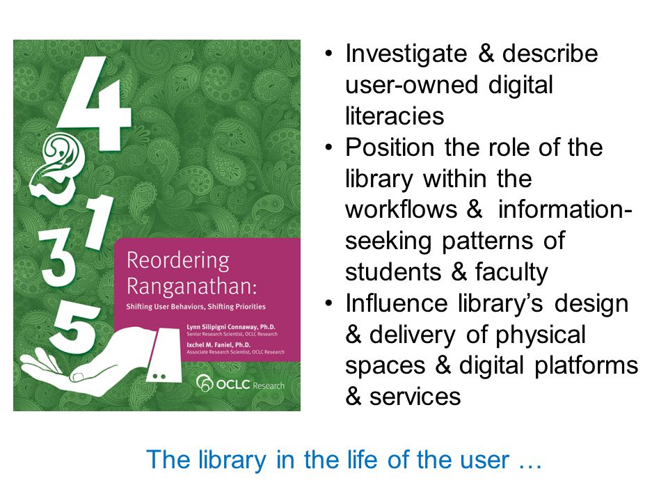 Investigate & describe user-owned digital literacies Position the role of the library within the workflows & information- seeking patterns of students & faculty Influence library's design & delivery of physical spaces & digital platforms & services The library in the life of the user …