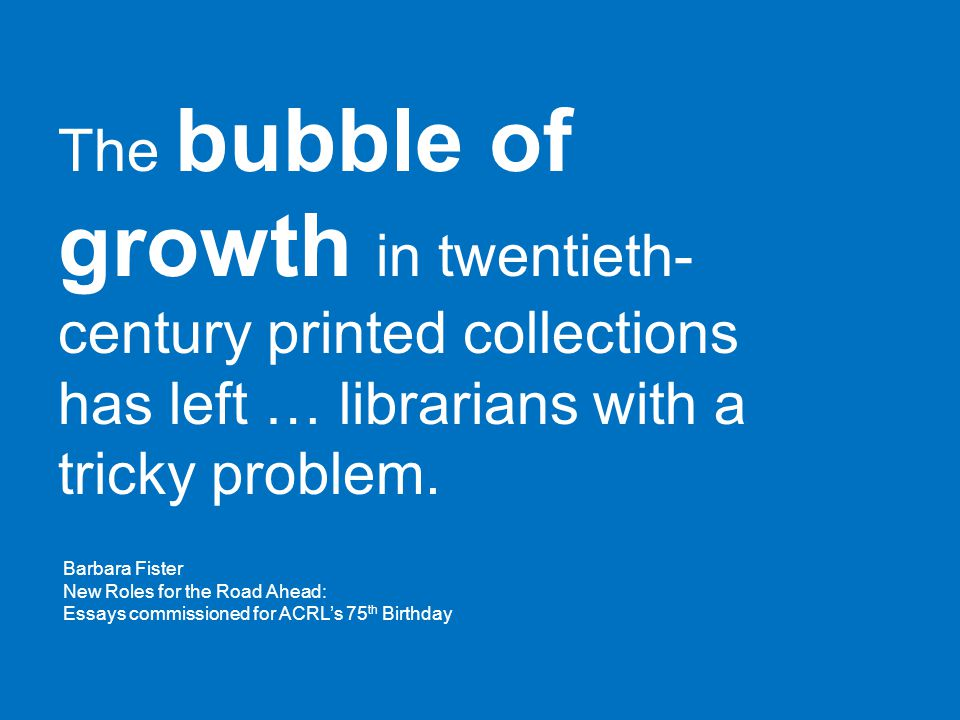 The bubble of growth in twentieth- century printed collections has left … librarians with a tricky problem. Barbara Fister New Roles for the Road Ahea