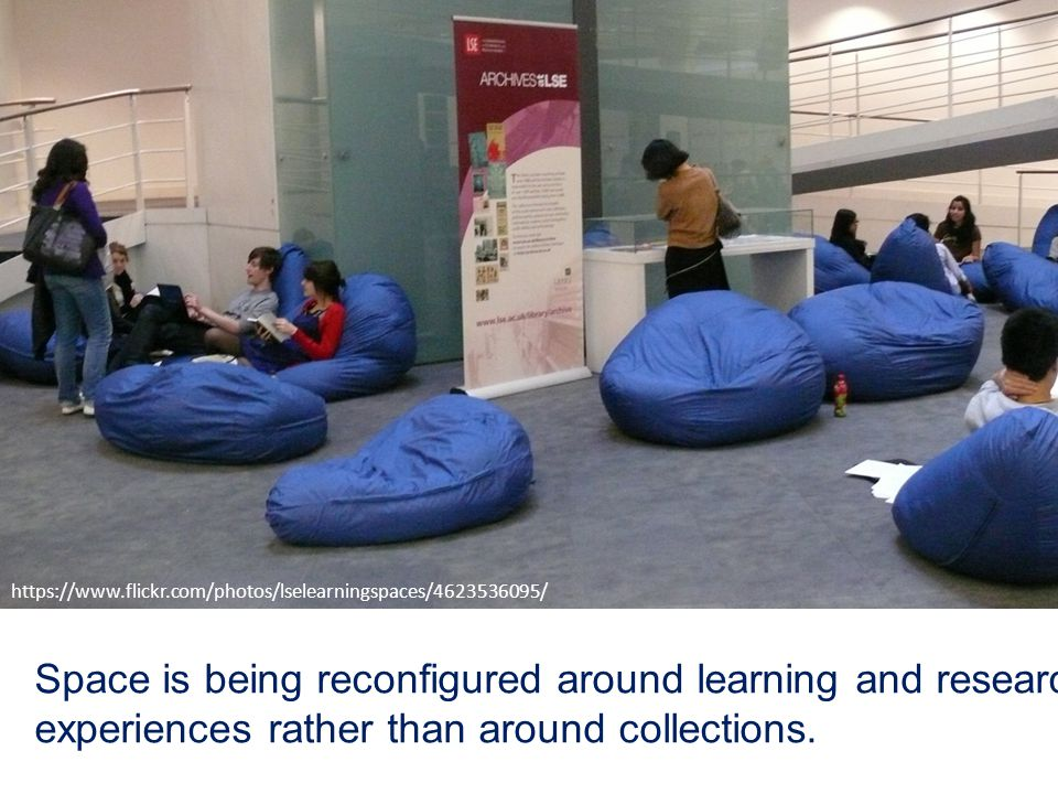 Space is being reconfigured around learning and research experiences rather than around collections. https://www.flickr.com/photos/lselearningspaces/4