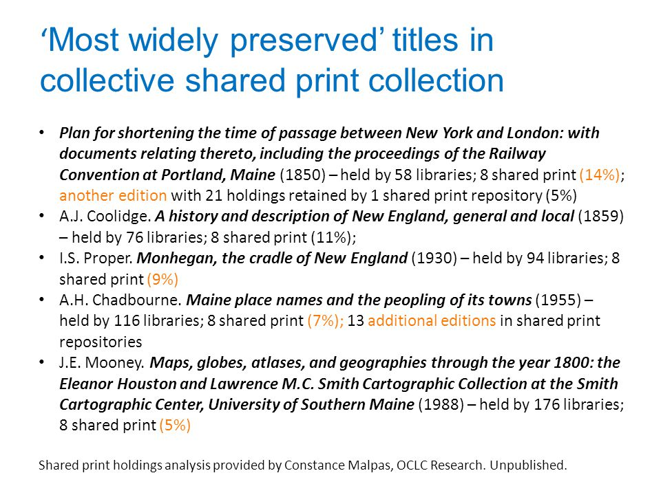 ' Most widely preserved' titles in collective shared print collection Plan for shortening the time of passage between New York and London: with documents relating thereto, including the proceedings of the Railway Convention at Portland, Maine (1850) – held by 58 libraries; 8 shared print (14%); another edition with 21 holdings retained by 1 shared print repository (5%) A.J.