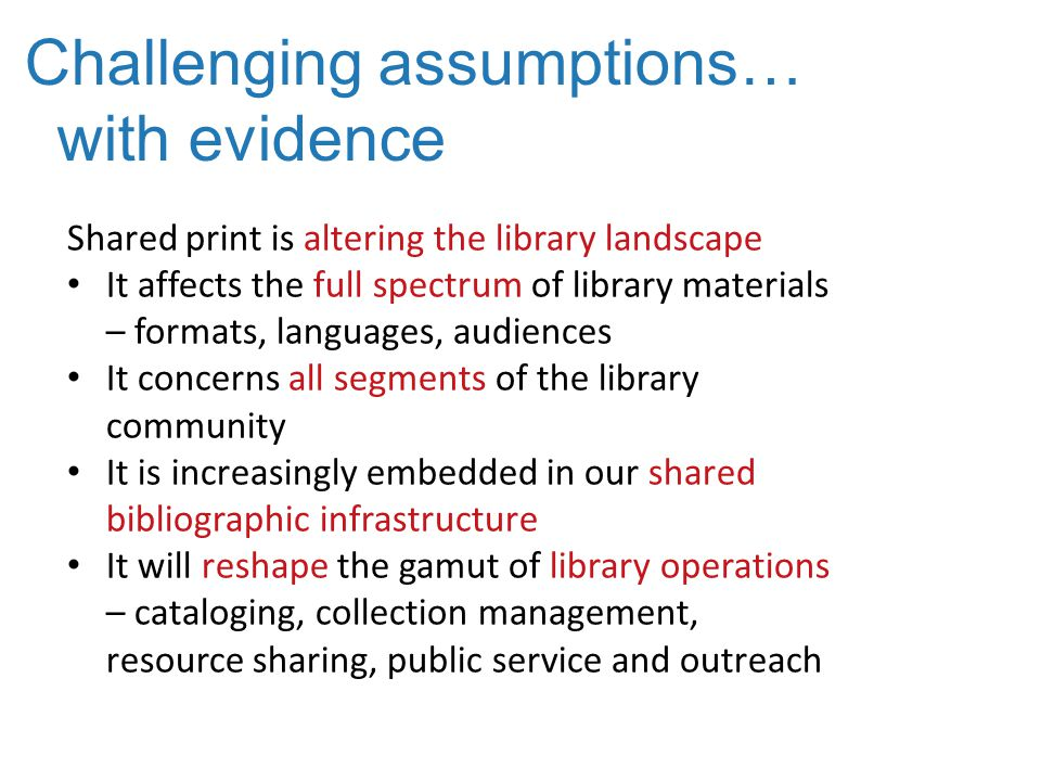 Challenging assumptions… with evidence Shared print is altering the library landscape It affects the full spectrum of library materials – formats, languages, audiences It concerns all segments of the library community It is increasingly embedded in our shared bibliographic infrastructure It will reshape the gamut of library operations – cataloging, collection management, resource sharing, public service and outreach