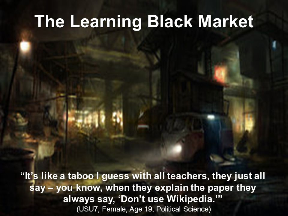 It's like a taboo I guess with all teachers, they just all say – you know, when they explain the paper they always say, 'Don't use Wikipedia.' (USU7, Female, Age 19, Political Science) (USU7, Female, Age 19, Political Science) The Learning Black Market