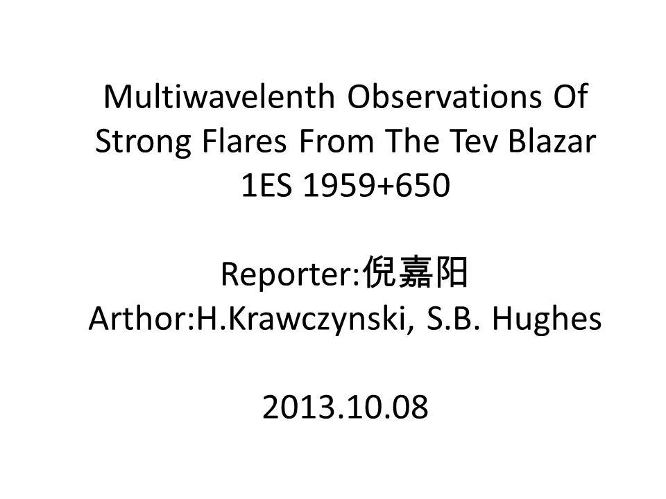 Multiwavelenth Observations Of Strong Flares From The Tev Blazar 1ES 1959+650 Reporter: 倪嘉阳 Arthor:H.Krawczynski, S.B.