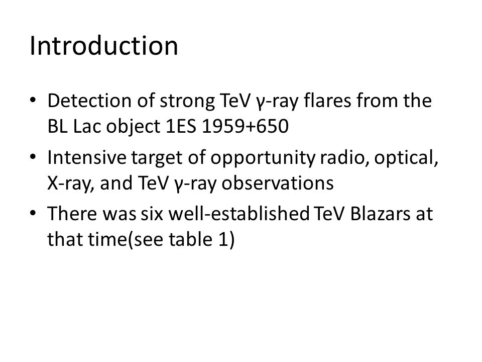 Introduction Detection of strong TeV γ-ray flares from the BL Lac object 1ES 1959+650 Intensive target of opportunity radio, optical, X-ray, and TeV γ-ray observations There was six well-established TeV Blazars at that time(see table 1)
