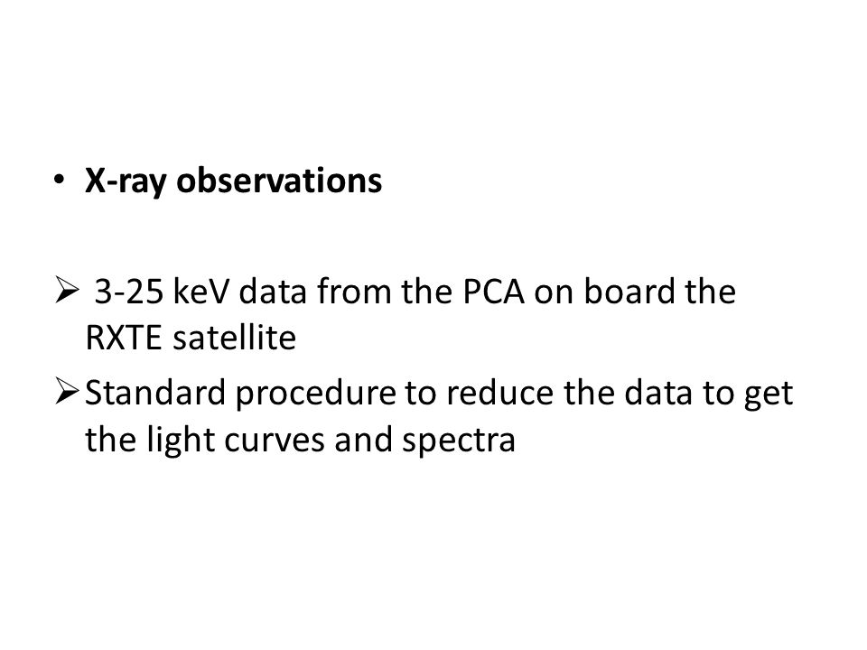 X-ray observations  3-25 keV data from the PCA on board the RXTE satellite  Standard procedure to reduce the data to get the light curves and spectra