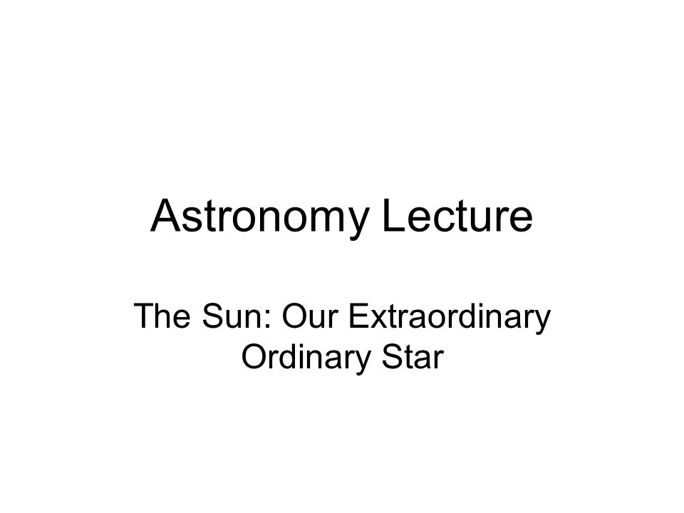 Astronomy Lecture The Sun: Our Extraordinary Ordinary Star