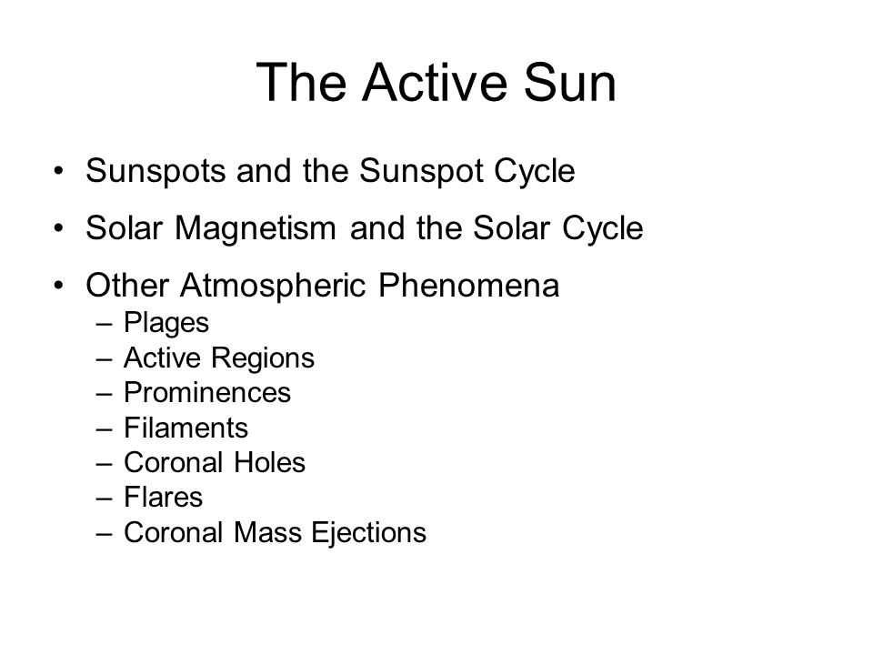 The Active Sun Sunspots and the Sunspot Cycle Solar Magnetism and the Solar Cycle Other Atmospheric Phenomena –Plages –Active Regions –Prominences –Filaments –Coronal Holes –Flares –Coronal Mass Ejections