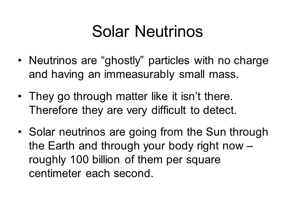 Solar Neutrinos Neutrinos are ghostly particles with no charge and having an immeasurably small mass.