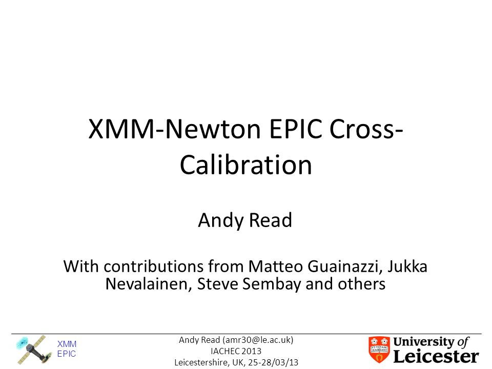 XMM EPIC Andy Read (amr30@le.ac.uk) IACHEC 2013 Leicestershire, UK, 25-28/03/13 XMM: Different Samples & Methods Galaxy Clusters (GC) – Jukka – Pros : Constant, Spectrally simple – Cons : Extended, diffuse Very Bright RL AGN (XCAL) – Matteo, Martin – Pros : Bright, point-source – Cons : Piled-up, core-excised, variable Bright clean point sources (2XMM) – AR – Pros : Point-source, non-piled-up – Cons : Spectrally complex/different, variable