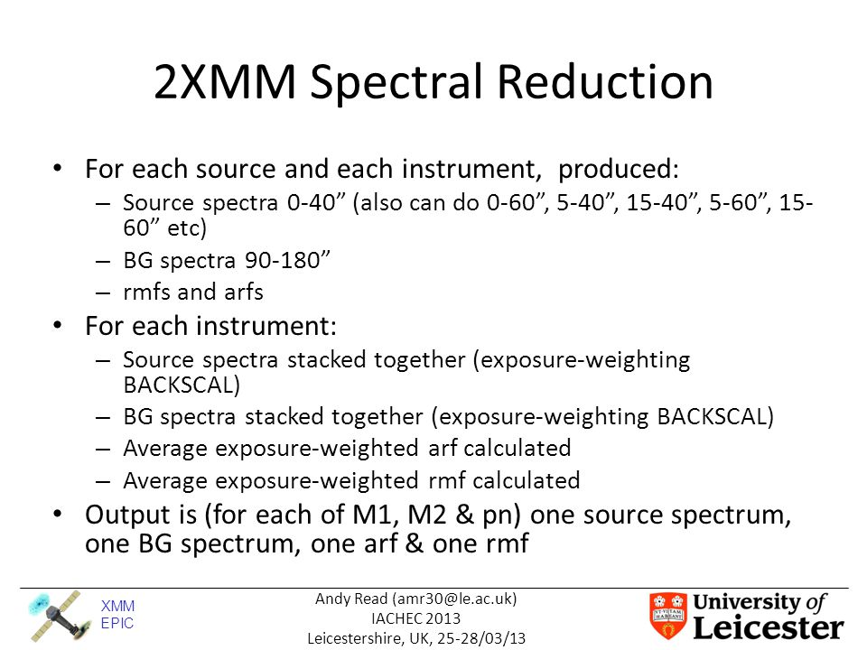 XMM EPIC Andy Read (amr30@le.ac.uk) IACHEC 2013 Leicestershire, UK, 25-28/03/13 2XMM Spectral Analysis Having stacked the data, we now fit – 'Stack & Fit' Multi-component (phenomenological) model constructed to closely fit the pn data How M1/M2 varies wrt pn can then be inspected