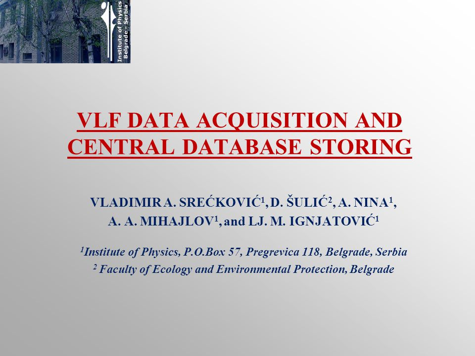 VLF DATA ACQUISITION AND CENTRAL DATABASE STORING VLADIMIR A. SREĆKOVIĆ 1, D. ŠULIĆ 2, A. NINA 1, A. A. MIHAJLOV 1, and LJ. M. IGNJATOVIĆ 1 1 Institut