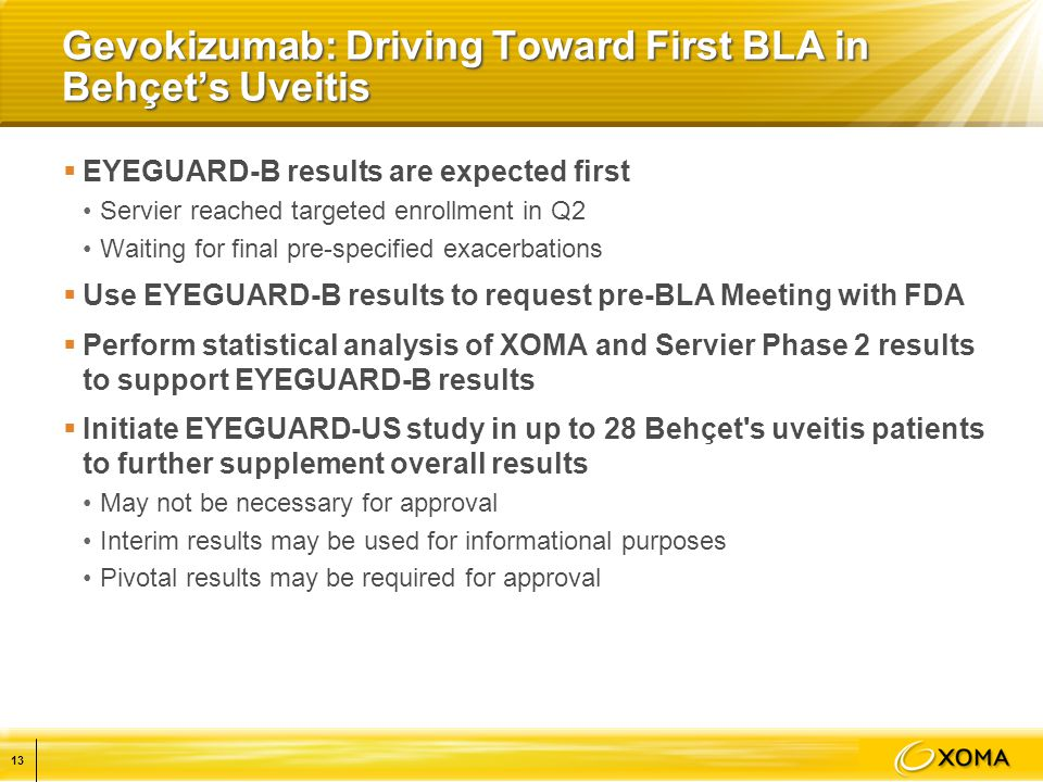 Gevokizumab: Driving Toward First BLA in Behçet's Uveitis  EYEGUARD-B results are expected first Servier reached targeted enrollment in Q2 Waiting for final pre-specified exacerbations  Use EYEGUARD-B results to request pre-BLA Meeting with FDA  Perform statistical analysis of XOMA and Servier Phase 2 results to support EYEGUARD-B results  Initiate EYEGUARD-US study in up to 28 Behçet s uveitis patients to further supplement overall results May not be necessary for approval Interim results may be used for informational purposes Pivotal results may be required for approval 13