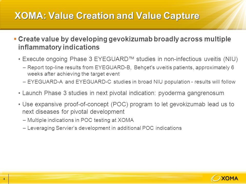 XOMA: Value Creation and Value Capture  Create value by developing gevokizumab broadly across multiple inflammatory indications Execute ongoing Phase 3 EYEGUARD™ studies in non-infectious uveitis (NIU) –Report top-line results from EYEGUARD-B, Behçet s uveitis patients, approximately 6 weeks after achieving the target event –EYEGUARD-A and EYEGUARD-C studies in broad NIU population - results will follow Launch Phase 3 studies in next pivotal indication: pyoderma gangrenosum Use expansive proof-of-concept (POC) program to let gevokizumab lead us to next diseases for pivotal development –Multiple indications in POC testing at XOMA –Leveraging Servier's development in additional POC indications 4