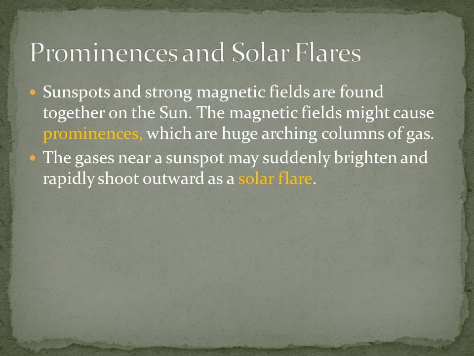 Sunspots and strong magnetic fields are found together on the Sun. The magnetic fields might cause prominences, which are huge arching columns of gas.